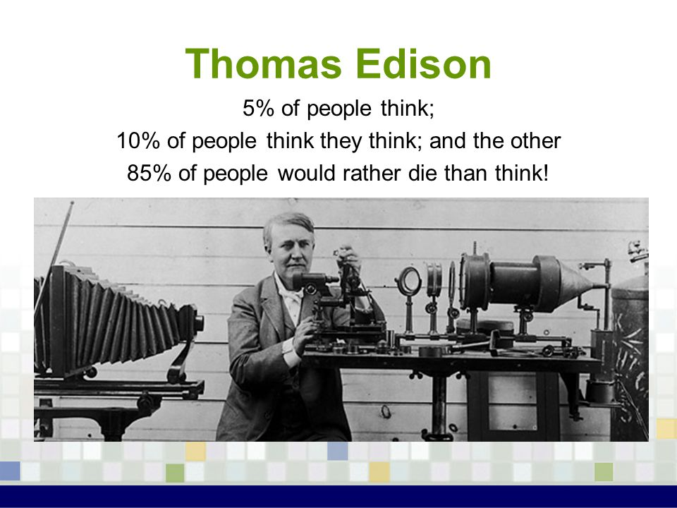 Thomas Edison 5% of people think; 10% of people think they think; and the other 85% of people would rather die than think!