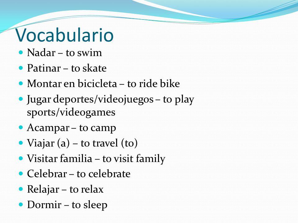 Vocabulario Nadar – to swim Patinar – to skate Montar en bicicleta – to ride bike Jugar deportes/videojuegos – to play sports/videogames Acampar – to camp Viajar (a) – to travel (to) Visitar familia – to visit family Celebrar – to celebrate Relajar – to relax Dormir – to sleep