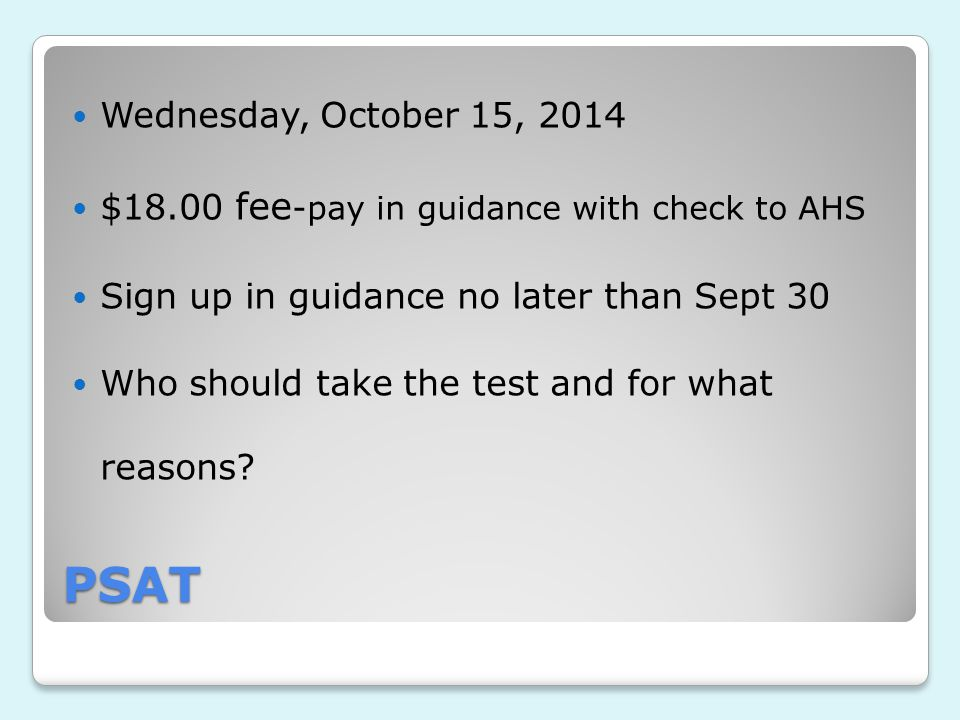 PSAT Wednesday, October 15, 2014 $18.00 fee -pay in guidance with check to AHS Sign up in guidance no later than Sept 30 Who should take the test and for what reasons?