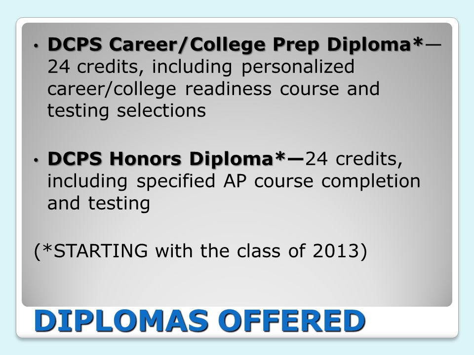 DCPS Career/College Prep Diploma* DCPS Career/College Prep Diploma*— 24 credits, including personalized career/college readiness course and testing selections DCPS Honors Diploma* DCPS Honors Diploma*—24 credits, including specified AP course completion and testing (*STARTING with the class of 2013) DIPLOMAS OFFERED