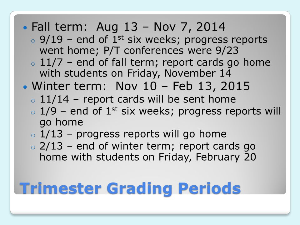 Trimester Grading Periods Fall term: Aug 13 – Nov 7, 2014 o 9/19 – end of 1 st six weeks; progress reports went home; P/T conferences were 9/23 o 11/7 – end of fall term; report cards go home with students on Friday, November 14 Winter term: Nov 10 – Feb 13, 2015 o 11/14 – report cards will be sent home o 1/9 – end of 1 st six weeks; progress reports will go home o 1/13 – progress reports will go home o 2/13 – end of winter term; report cards go home with students on Friday, February 20