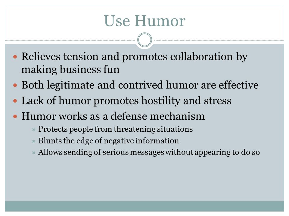 Use Humor Relieves tension and promotes collaboration by making business fun Both legitimate and contrived humor are effective Lack of humor promotes hostility and stress Humor works as a defense mechanism  Protects people from threatening situations  Blunts the edge of negative information  Allows sending of serious messages without appearing to do so
