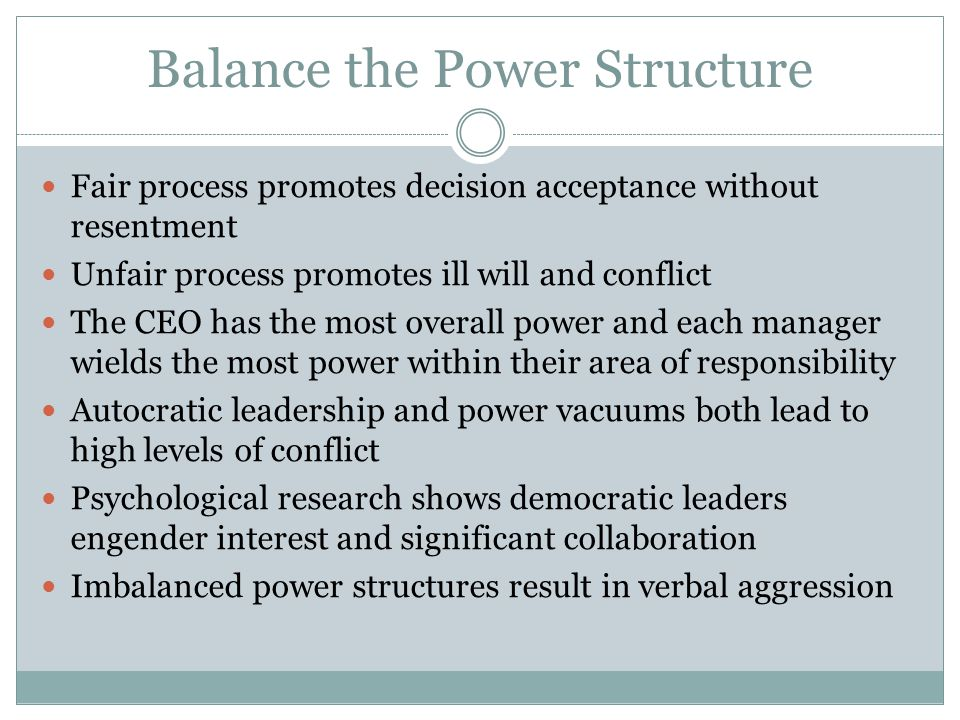 Balance the Power Structure Fair process promotes decision acceptance without resentment Unfair process promotes ill will and conflict The CEO has the most overall power and each manager wields the most power within their area of responsibility Autocratic leadership and power vacuums both lead to high levels of conflict Psychological research shows democratic leaders engender interest and significant collaboration Imbalanced power structures result in verbal aggression