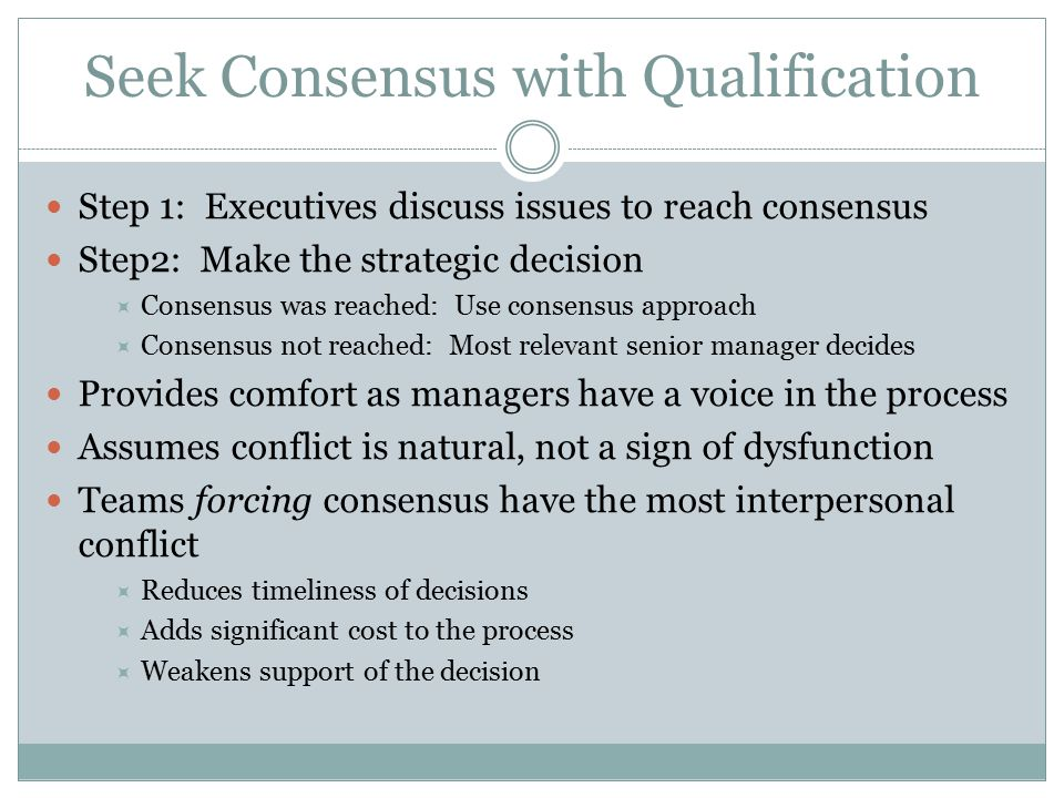 Seek Consensus with Qualification Step 1: Executives discuss issues to reach consensus Step2: Make the strategic decision  Consensus was reached: Use consensus approach  Consensus not reached: Most relevant senior manager decides Provides comfort as managers have a voice in the process Assumes conflict is natural, not a sign of dysfunction Teams forcing consensus have the most interpersonal conflict  Reduces timeliness of decisions  Adds significant cost to the process  Weakens support of the decision
