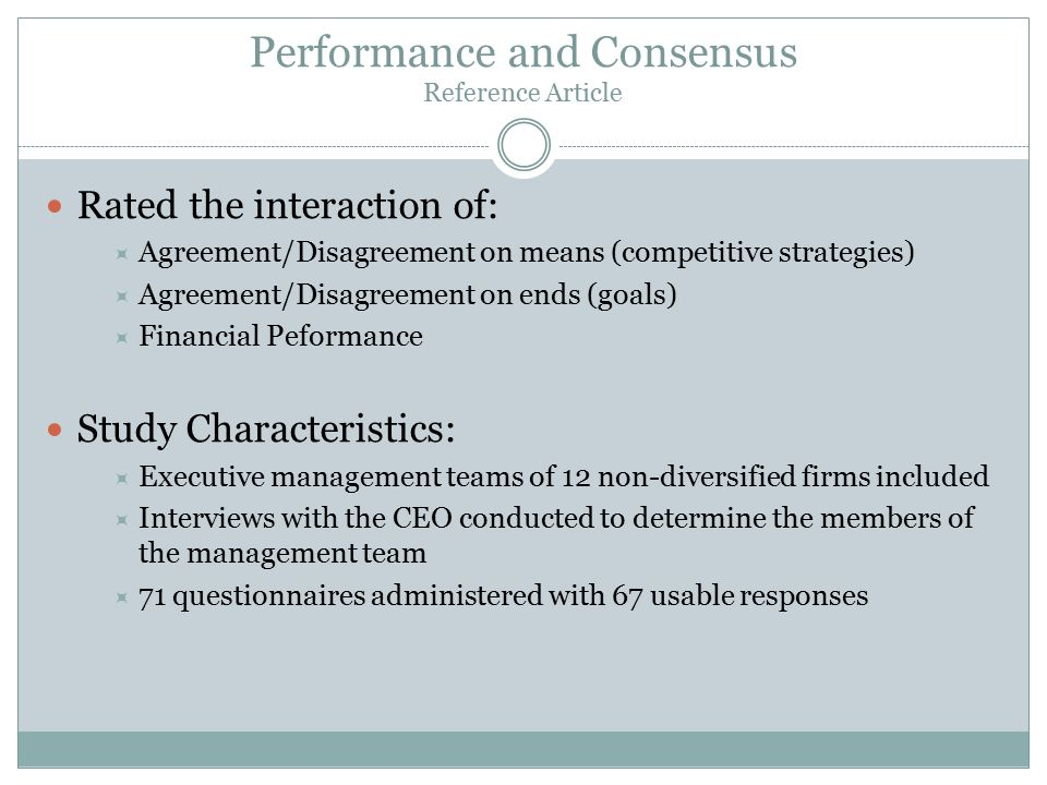 Performance and Consensus Reference Article Rated the interaction of:  Agreement/Disagreement on means (competitive strategies)  Agreement/Disagreement on ends (goals)  Financial Peformance Study Characteristics:  Executive management teams of 12 non-diversified firms included  Interviews with the CEO conducted to determine the members of the management team  71 questionnaires administered with 67 usable responses