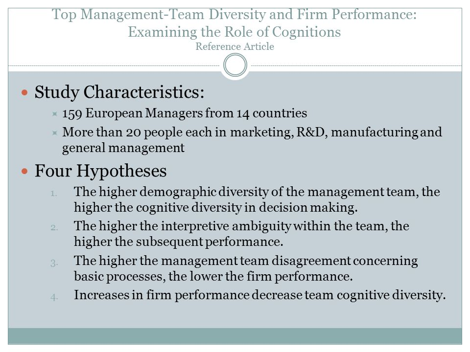 Top Management-Team Diversity and Firm Performance: Examining the Role of Cognitions Reference Article Study Characteristics:  159 European Managers from 14 countries  More than 20 people each in marketing, R&D, manufacturing and general management Four Hypotheses 1.