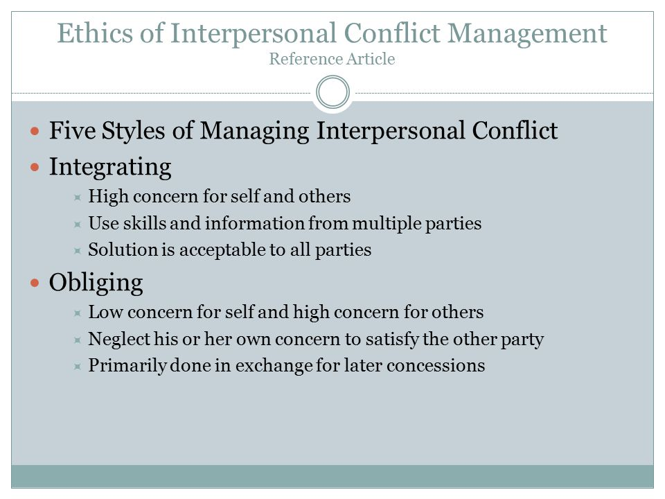 Ethics of Interpersonal Conflict Management Reference Article Five Styles of Managing Interpersonal Conflict Integrating  High concern for self and others  Use skills and information from multiple parties  Solution is acceptable to all parties Obliging  Low concern for self and high concern for others  Neglect his or her own concern to satisfy the other party  Primarily done in exchange for later concessions