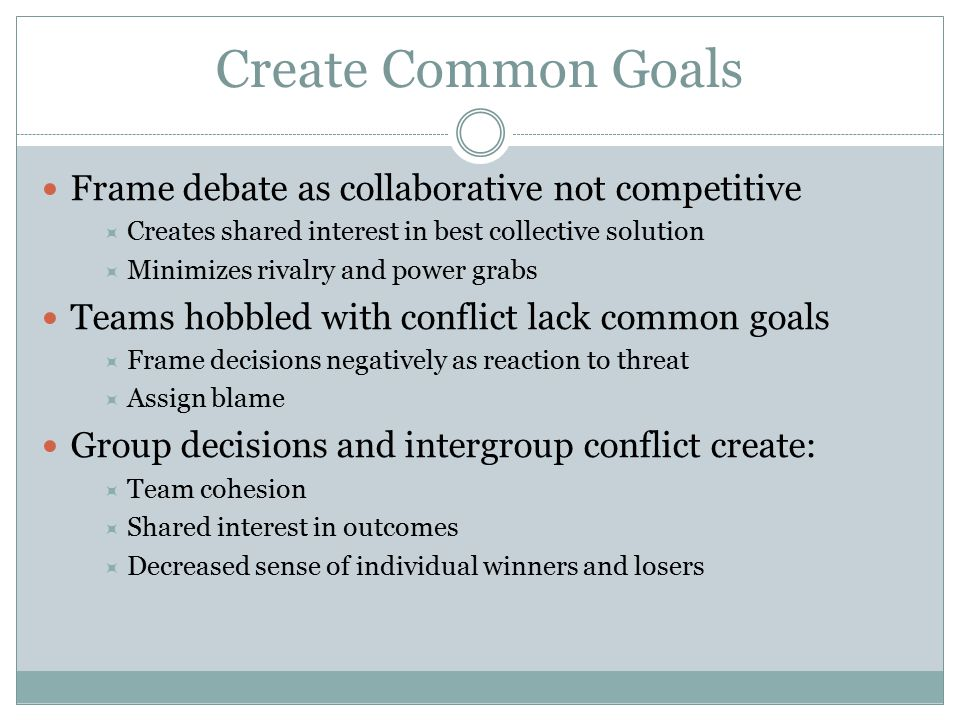 Create Common Goals Frame debate as collaborative not competitive  Creates shared interest in best collective solution  Minimizes rivalry and power grabs Teams hobbled with conflict lack common goals  Frame decisions negatively as reaction to threat  Assign blame Group decisions and intergroup conflict create:  Team cohesion  Shared interest in outcomes  Decreased sense of individual winners and losers
