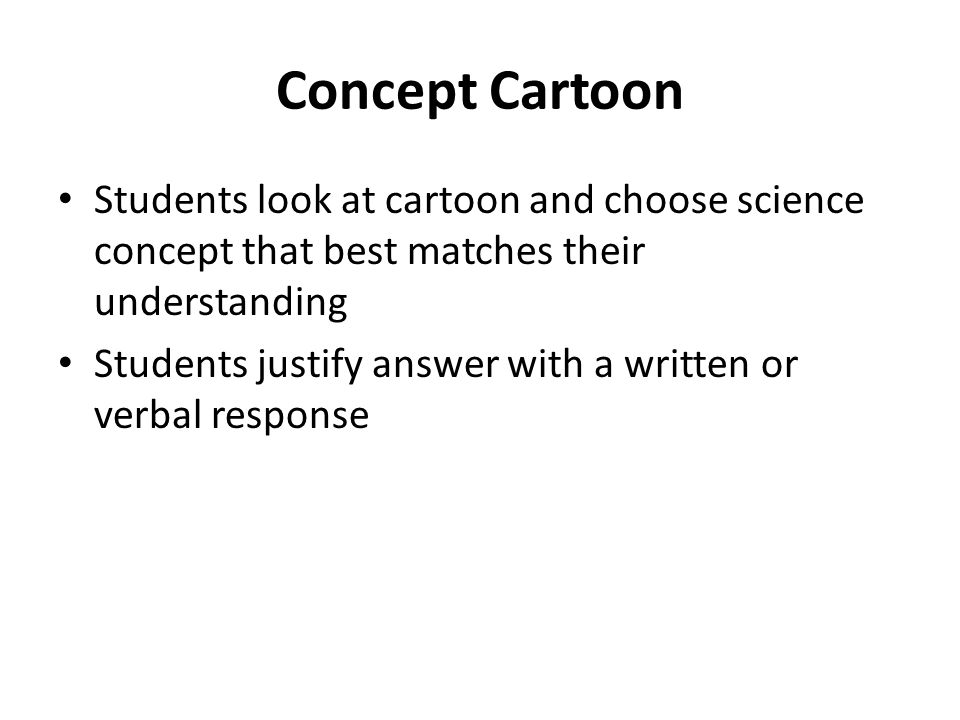 Concept Cartoon Students look at cartoon and choose science concept that best matches their understanding Students justify answer with a written or verbal response