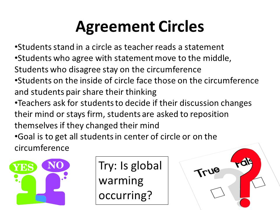 Agreement Circles Students stand in a circle as teacher reads a statement Students who agree with statement move to the middle, Students who disagree stay on the circumference Students on the inside of circle face those on the circumference and students pair share their thinking Teachers ask for students to decide if their discussion changes their mind or stays firm, students are asked to reposition themselves if they changed their mind Goal is to get all students in center of circle or on the circumference Try: Is global warming occurring