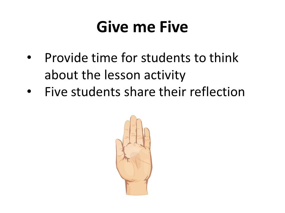 Give me Five Provide time for students to think about the lesson activity Five students share their reflection