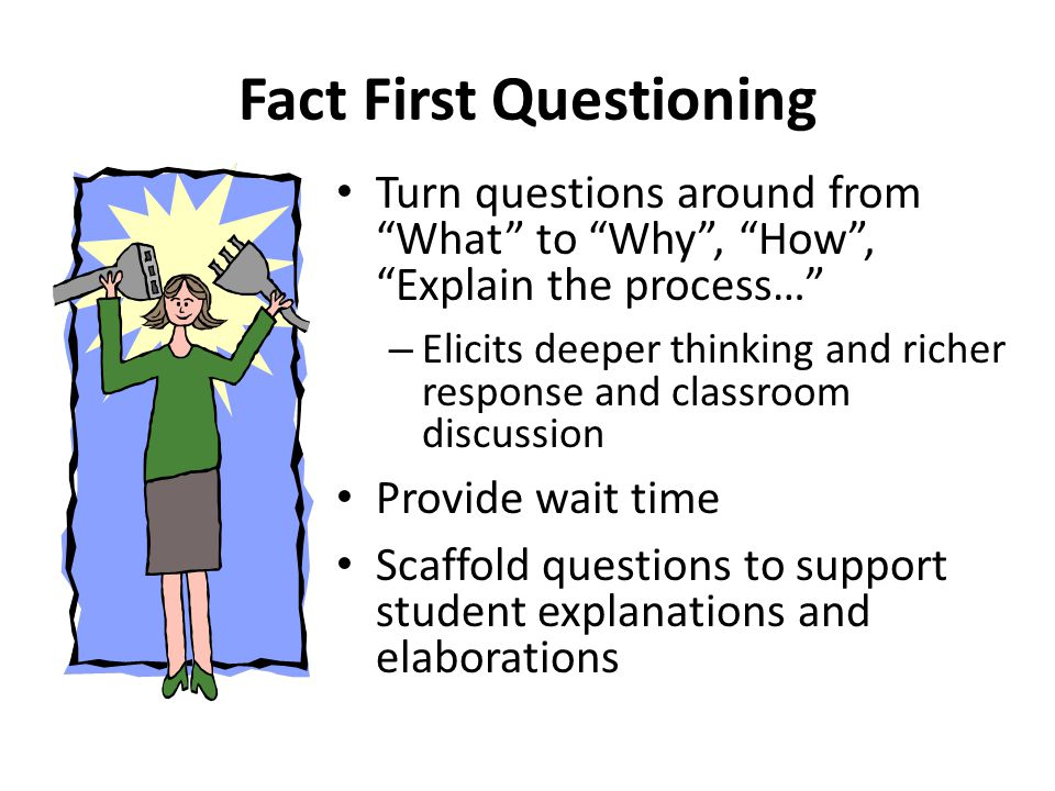 Fact First Questioning Turn questions around from What to Why , How , Explain the process… – Elicits deeper thinking and richer response and classroom discussion Provide wait time Scaffold questions to support student explanations and elaborations