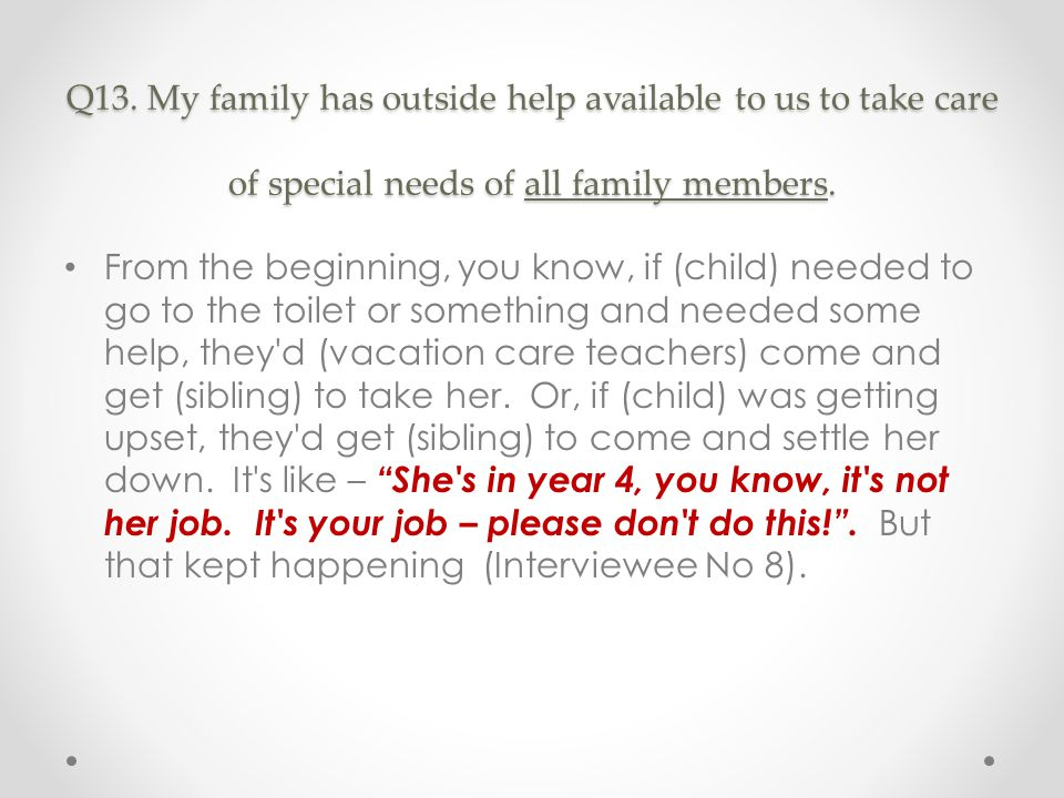 Q13. My family has outside help available to us to take care of special needs of all family members. From the beginning, you know, if (child) needed t