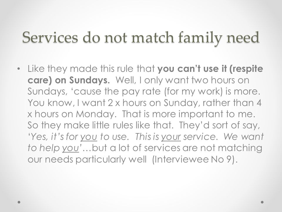 Services do not match family need Like they made this rule that you can't use it (respite care) on Sundays.