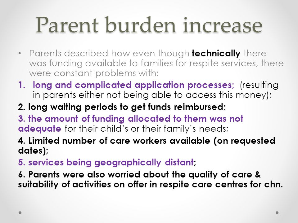 Parent burden increase Parents described how even though technically there was funding available to families for respite services, there were constant problems with: 1.