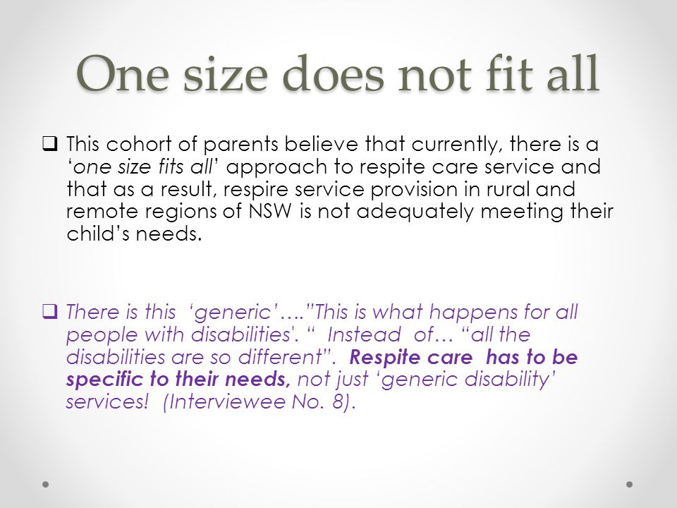 One size does not fit all  This cohort of parents believe that currently, there is a 'one size fits all' approach to respite care service and that as a result, respire service provision in rural and remote regions of NSW is not adequately meeting their child's needs.