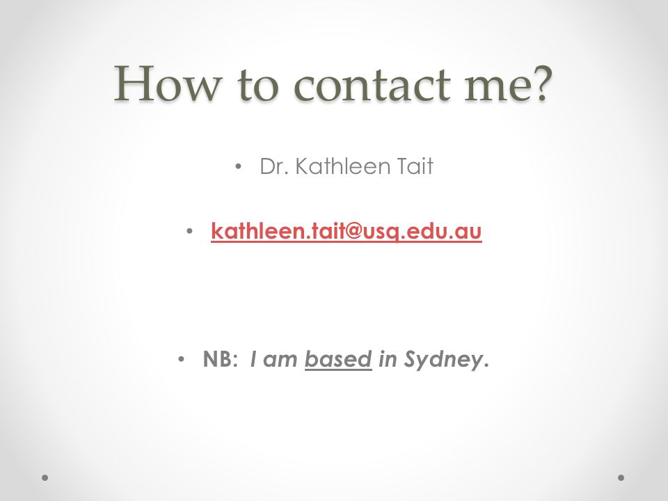 How to contact me? Dr. Kathleen Tait kathleen.tait@usq.edu.au NB: I am based in Sydney.