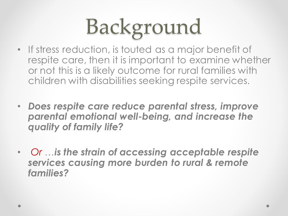 Background If stress reduction, is touted as a major benefit of respite care, then it is important to examine whether or not this is a likely outcome for rural families with children with disabilities seeking respite services.