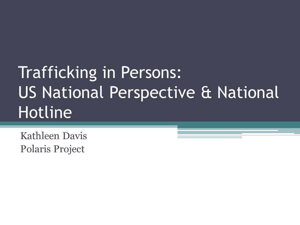 Trafficking in Persons: US National Perspective & National Hotline Kathleen Davis Polaris Project