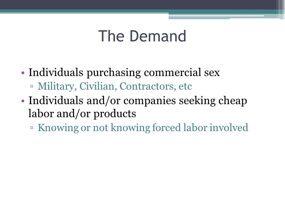 The Demand Individuals purchasing commercial sex ▫Military, Civilian, Contractors, etc Individuals and/or companies seeking cheap labor and/or product