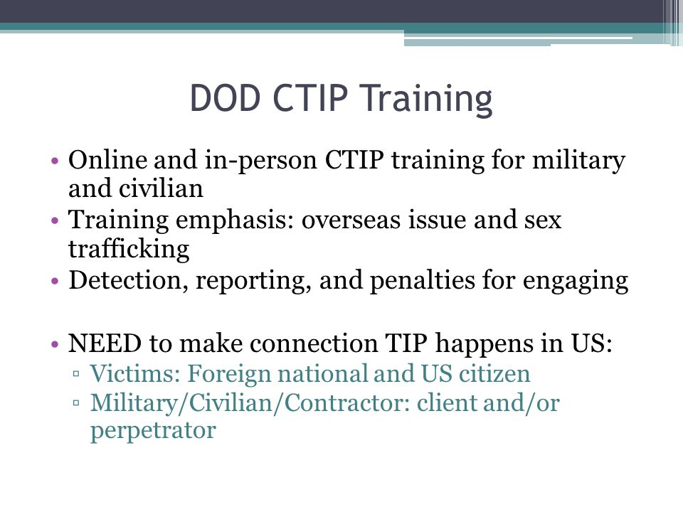 DOD CTIP Training Online and in-person CTIP training for military and civilian Training emphasis: overseas issue and sex trafficking Detection, report