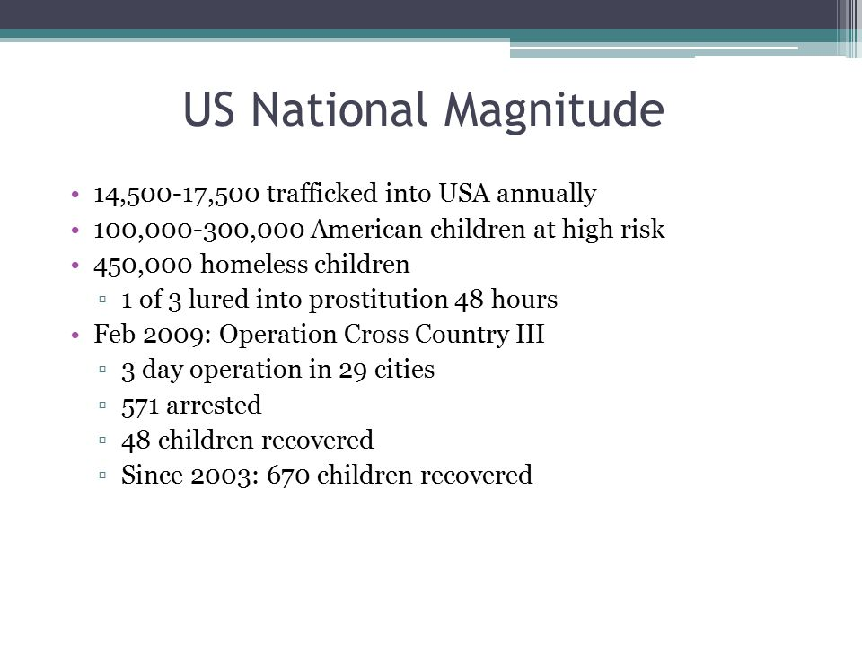 US National Magnitude 14,500-17,500 trafficked into USA annually 100,000-300,000 American children at high risk 450,000 homeless children ▫1 of 3 lure