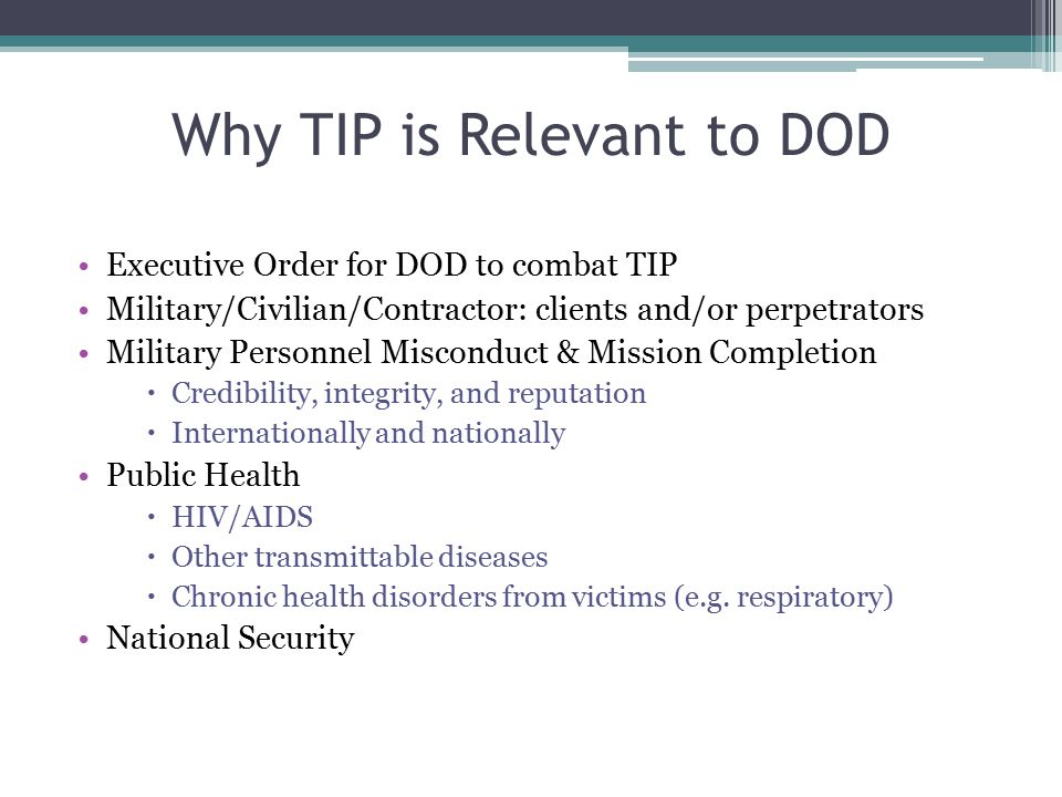 Why TIP is Relevant to DOD Executive Order for DOD to combat TIP Military/Civilian/Contractor: clients and/or perpetrators Military Personnel Miscondu