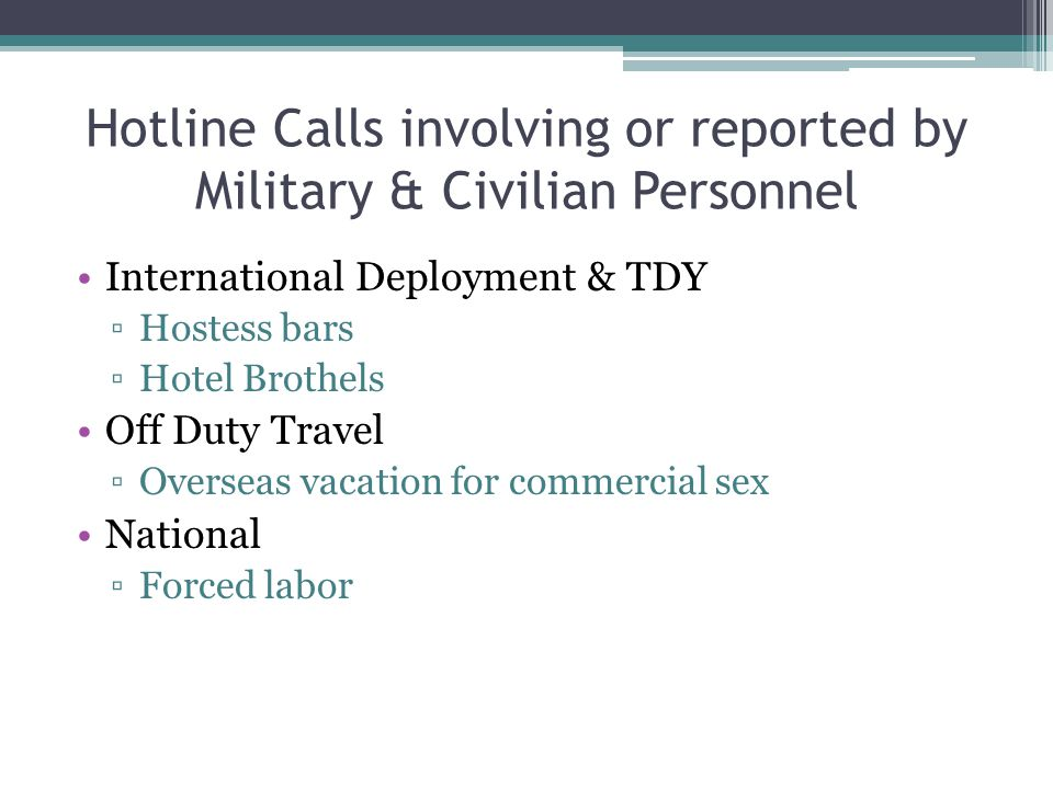 Hotline Calls involving or reported by Military & Civilian Personnel International Deployment & TDY ▫Hostess bars ▫Hotel Brothels Off Duty Travel ▫Ove