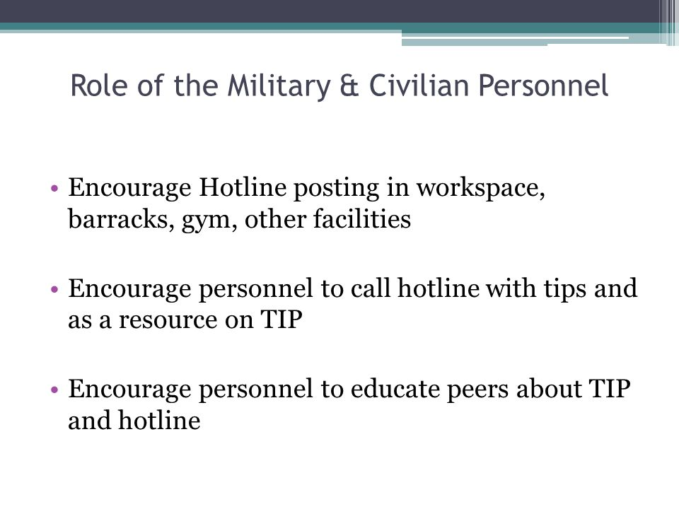 Role of the Military & Civilian Personnel Encourage Hotline posting in workspace, barracks, gym, other facilities Encourage personnel to call hotline