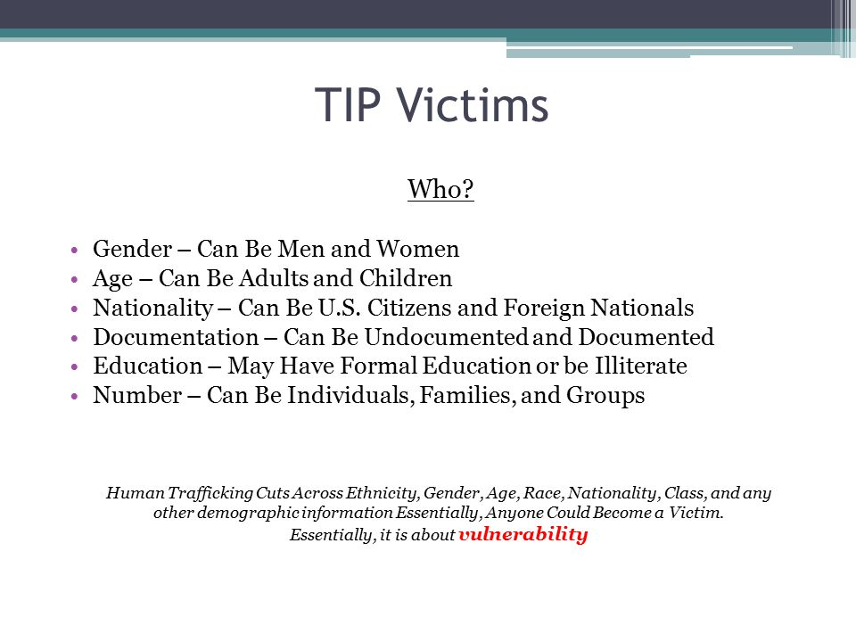 TIP Victims Who? Gender – Can Be Men and Women Age – Can Be Adults and Children Nationality – Can Be U.S. Citizens and Foreign Nationals Documentation