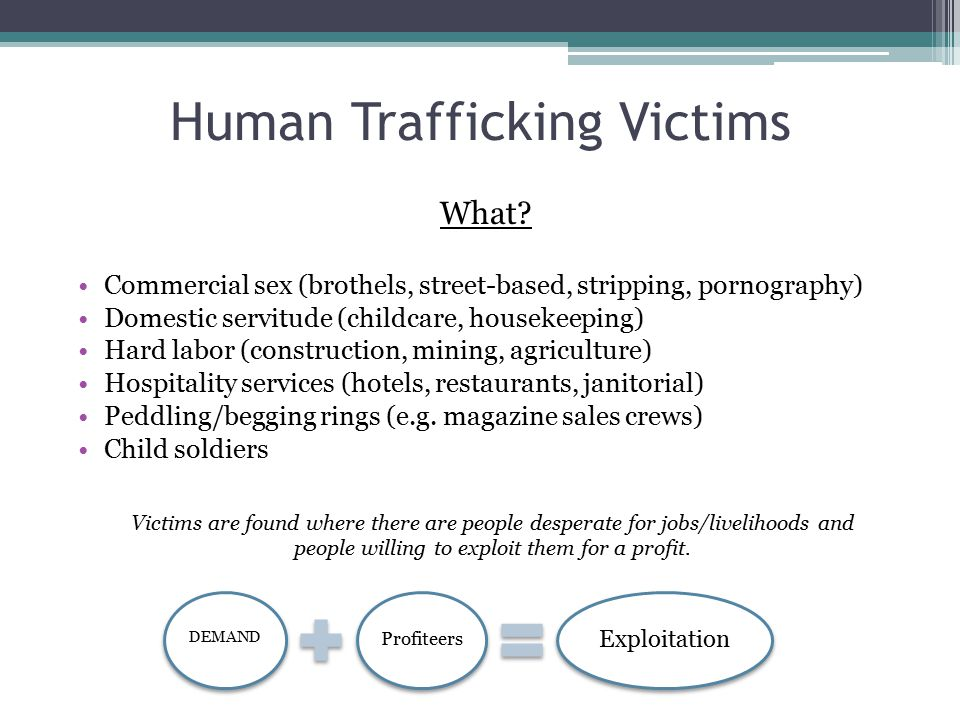 Human Trafficking Victims What? Commercial sex (brothels, street-based, stripping, pornography) Domestic servitude (childcare, housekeeping) Hard labo