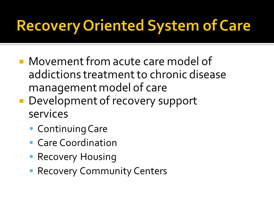  Movement from acute care model of addictions treatment to chronic disease management model of care  Development of recovery support services  Continuing Care  Care Coordination  Recovery Housing  Recovery Community Centers