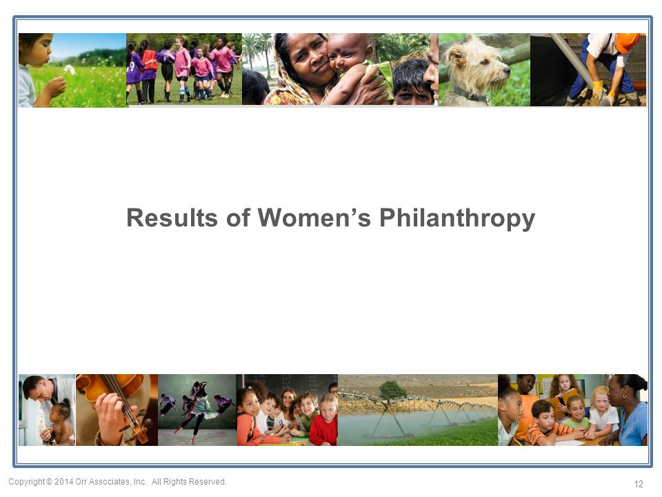 Results of Women's Philanthropy 12 Copyright © 2014 Orr Associates, Inc. All Rights Reserved.