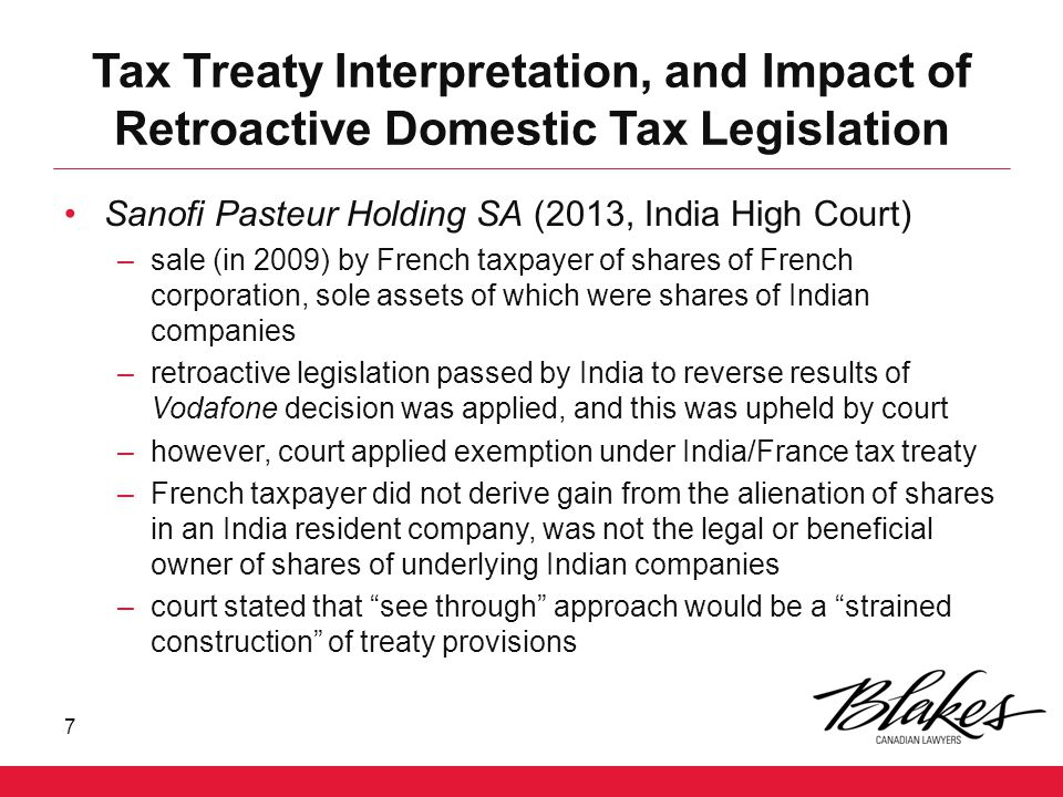 Tax Treaty Interpretation, and Impact of Retroactive Domestic Tax Legislation Sanofi Pasteur Holding SA (2013, India High Court) –sale (in 2009) by French taxpayer of shares of French corporation, sole assets of which were shares of Indian companies –retroactive legislation passed by India to reverse results of Vodafone decision was applied, and this was upheld by court –however, court applied exemption under India/France tax treaty –French taxpayer did not derive gain from the alienation of shares in an India resident company, was not the legal or beneficial owner of shares of underlying Indian companies –court stated that see through approach would be a strained construction of treaty provisions 7