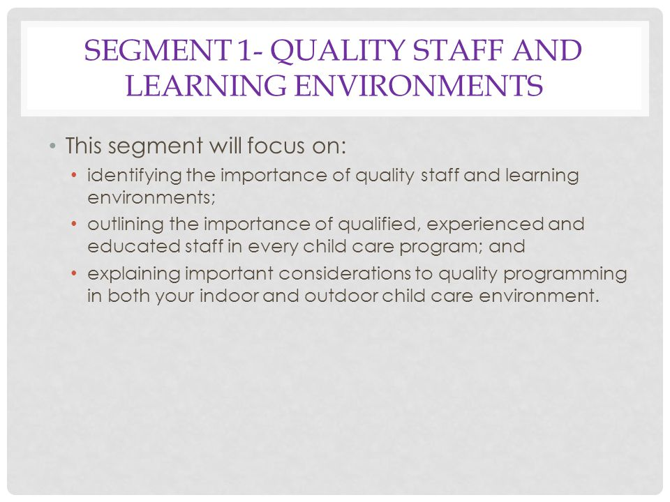 SEGMENT 1- QUALITY STAFF AND LEARNING ENVIRONMENTS This segment will focus on: identifying the importance of quality staff and learning environments; outlining the importance of qualified, experienced and educated staff in every child care program; and explaining important considerations to quality programming in both your indoor and outdoor child care environment.