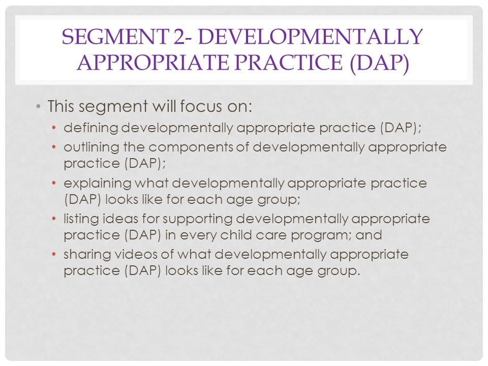 SEGMENT 2- DEVELOPMENTALLY APPROPRIATE PRACTICE (DAP) This segment will focus on: defining developmentally appropriate practice (DAP); outlining the components of developmentally appropriate practice (DAP); explaining what developmentally appropriate practice (DAP) looks like for each age group; listing ideas for supporting developmentally appropriate practice (DAP) in every child care program; and sharing videos of what developmentally appropriate practice (DAP) looks like for each age group.