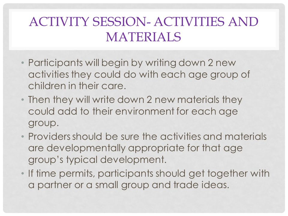 ACTIVITY SESSION- ACTIVITIES AND MATERIALS Participants will begin by writing down 2 new activities they could do with each age group of children in their care.