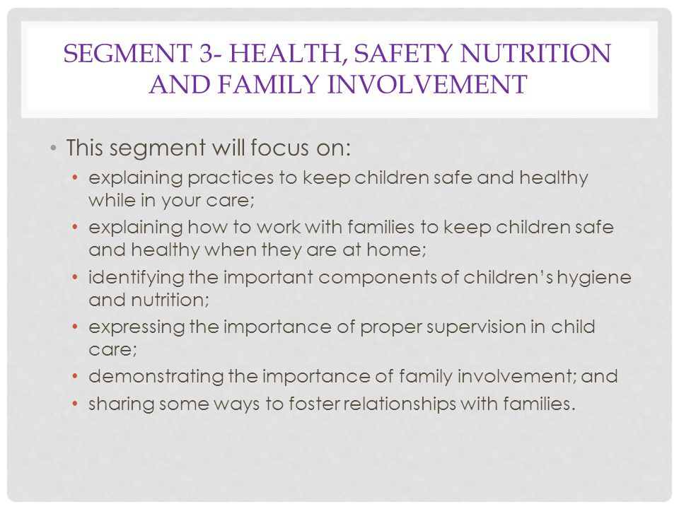 SEGMENT 3- HEALTH, SAFETY NUTRITION AND FAMILY INVOLVEMENT This segment will focus on: explaining practices to keep children safe and healthy while in your care; explaining how to work with families to keep children safe and healthy when they are at home; identifying the important components of children's hygiene and nutrition; expressing the importance of proper supervision in child care; demonstrating the importance of family involvement; and sharing some ways to foster relationships with families.