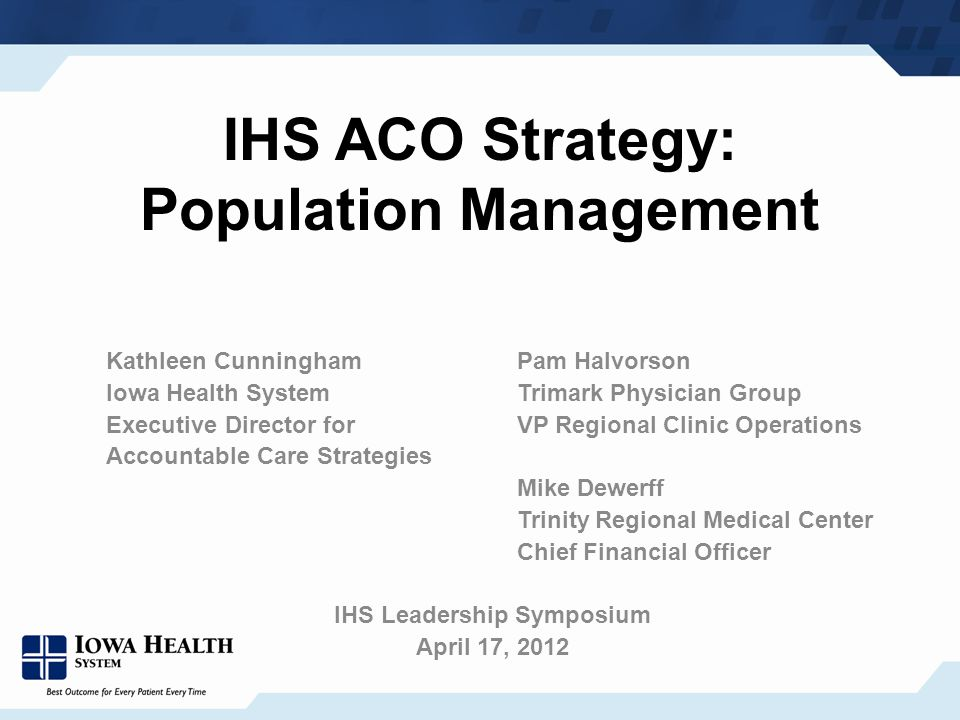 IHS ACO Strategy: Population Management Kathleen Cunningham Pam Halvorson Iowa Health System Trimark Physician Group Executive Director for VP Regional Clinic Operations Accountable Care Strategies Mike Dewerff Trinity Regional Medical Center Chief Financial Officer IHS Leadership Symposium April 17, 2012