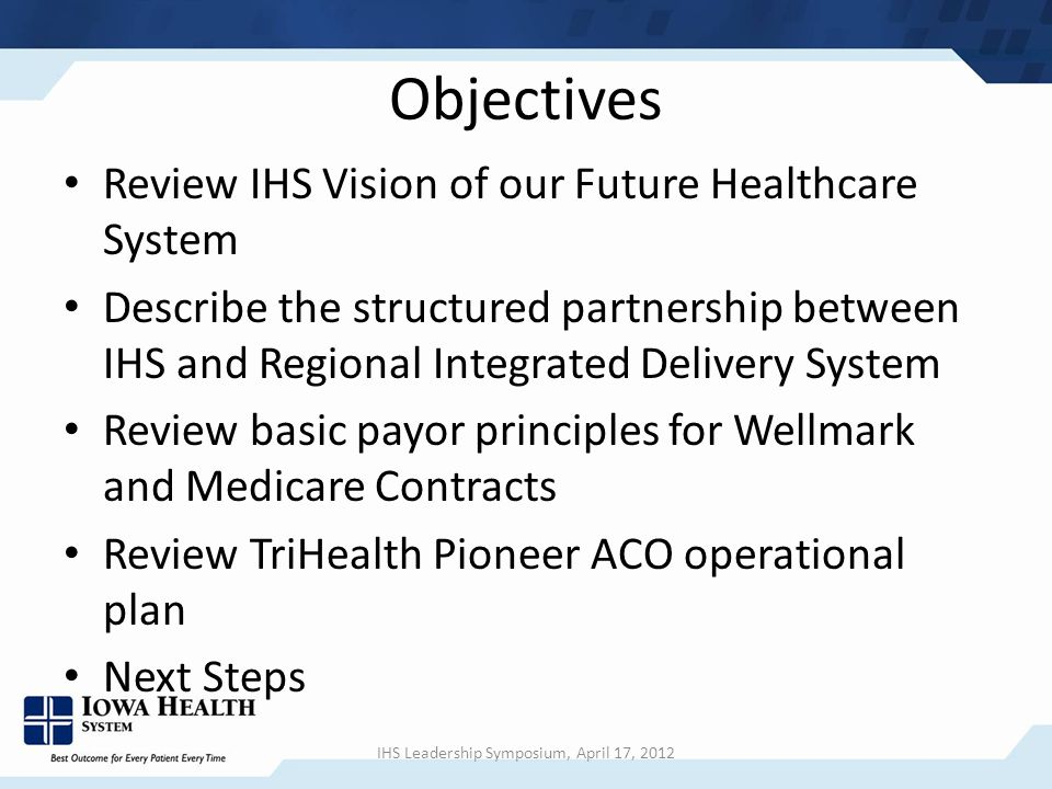 Objectives Review IHS Vision of our Future Healthcare System Describe the structured partnership between IHS and Regional Integrated Delivery System Review basic payor principles for Wellmark and Medicare Contracts Review TriHealth Pioneer ACO operational plan Next Steps IHS Leadership Symposium, April 17, 2012