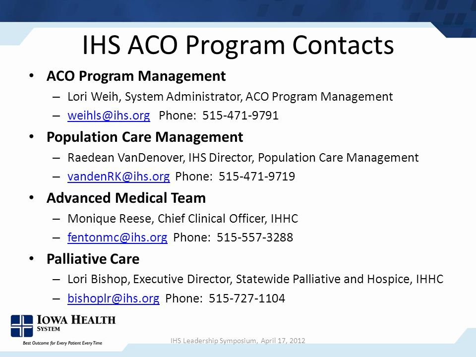 IHS ACO Program Contacts ACO Program Management – Lori Weih, System Administrator, ACO Program Management – weihls@ihs.org Phone: 515-471-9791 weihls@ihs.org Population Care Management – Raedean VanDenover, IHS Director, Population Care Management – vandenRK@ihs.org Phone: 515-471-9719 vandenRK@ihs.org Advanced Medical Team – Monique Reese, Chief Clinical Officer, IHHC – fentonmc@ihs.org Phone: 515-557-3288 fentonmc@ihs.org Palliative Care – Lori Bishop, Executive Director, Statewide Palliative and Hospice, IHHC – bishoplr@ihs.org Phone: 515-727-1104 bishoplr@ihs.org IHS Leadership Symposium, April 17, 2012
