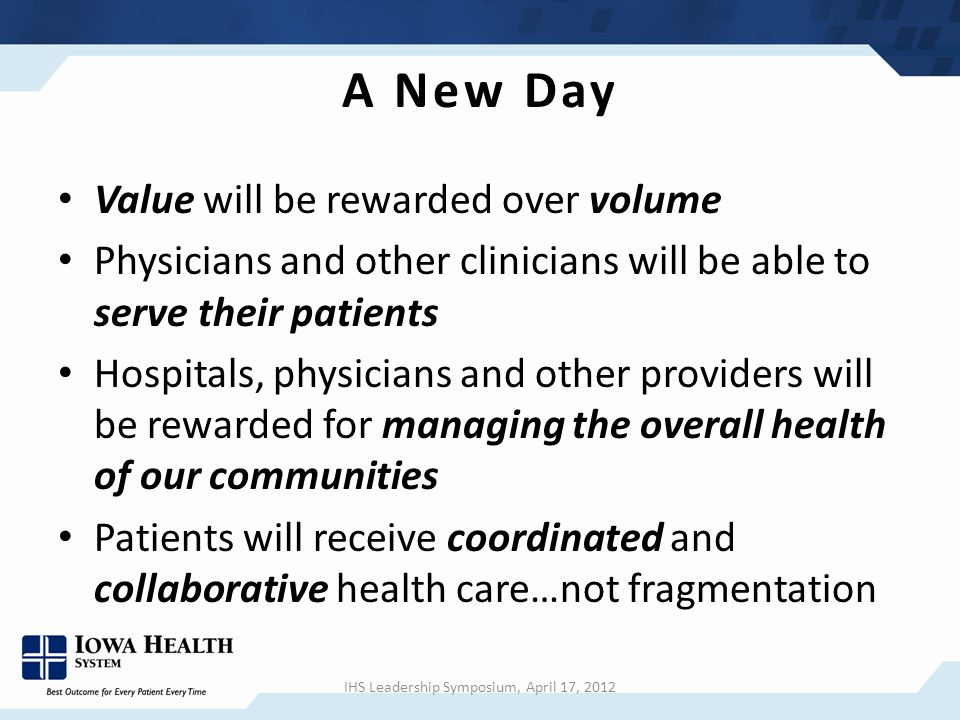 A New Day Value will be rewarded over volume Physicians and other clinicians will be able to serve their patients Hospitals, physicians and other providers will be rewarded for managing the overall health of our communities Patients will receive coordinated and collaborative health care…not fragmentation IHS Leadership Symposium, April 17, 2012