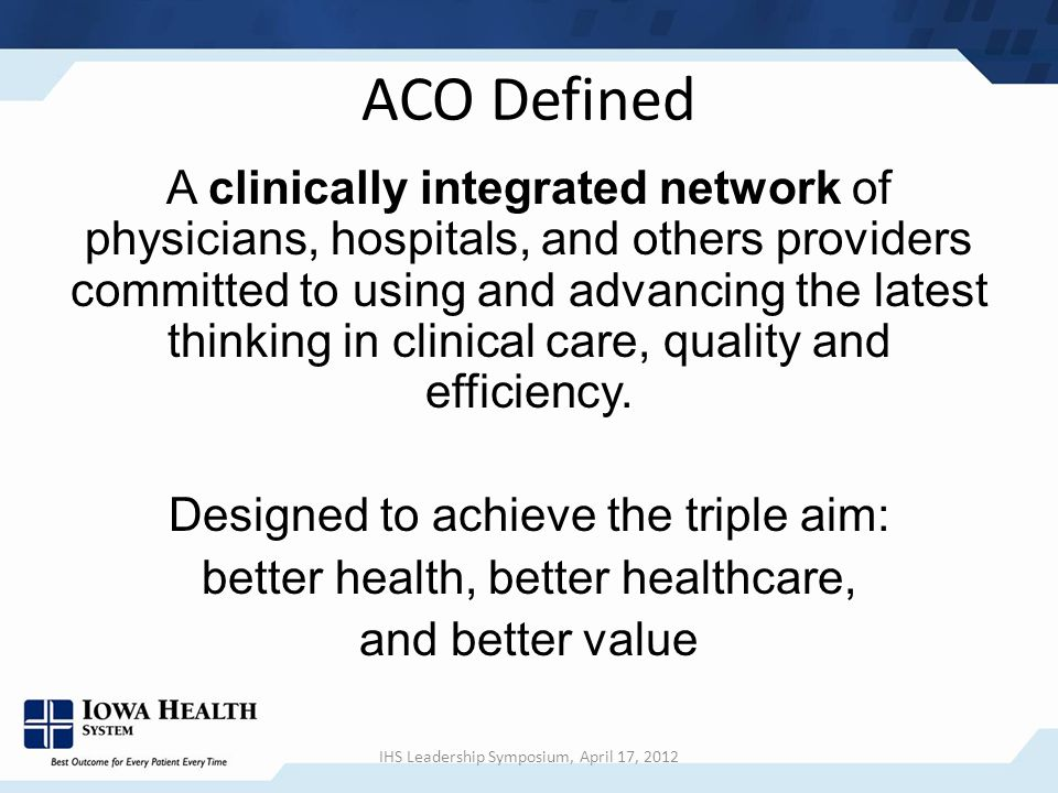 ACO Defined A clinically integrated network of physicians, hospitals, and others providers committed to using and advancing the latest thinking in clinical care, quality and efficiency.