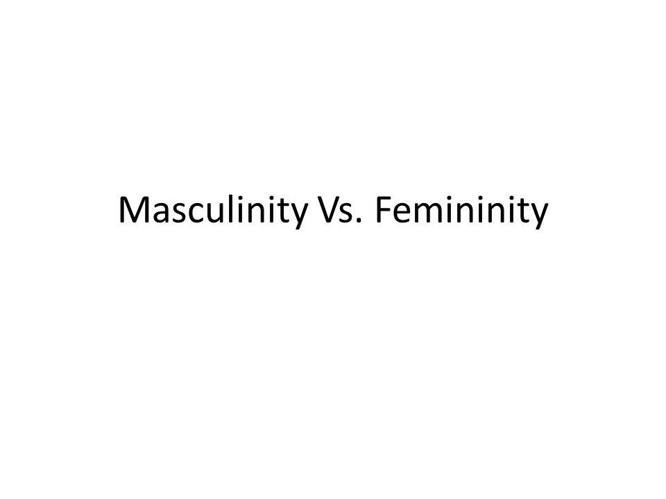 Masculinity Vs. Femininity