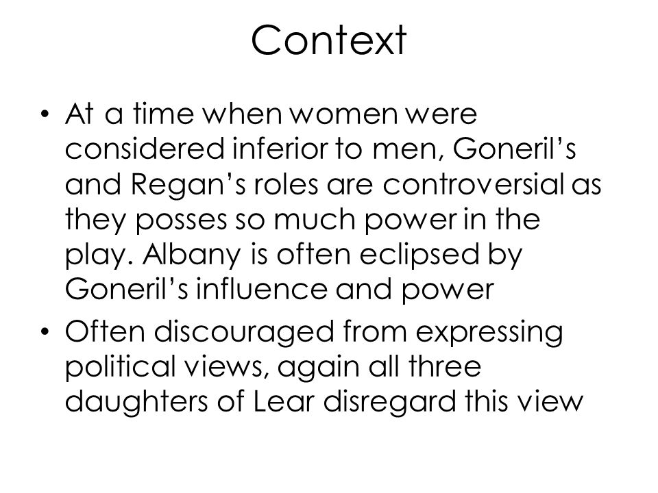 Context At a time when women were considered inferior to men, Goneril's and Regan's roles are controversial as they posses so much power in the play.
