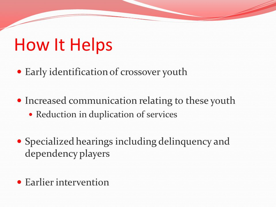 How It Helps Early identification of crossover youth Increased communication relating to these youth Reduction in duplication of services Specialized hearings including delinquency and dependency players Earlier intervention