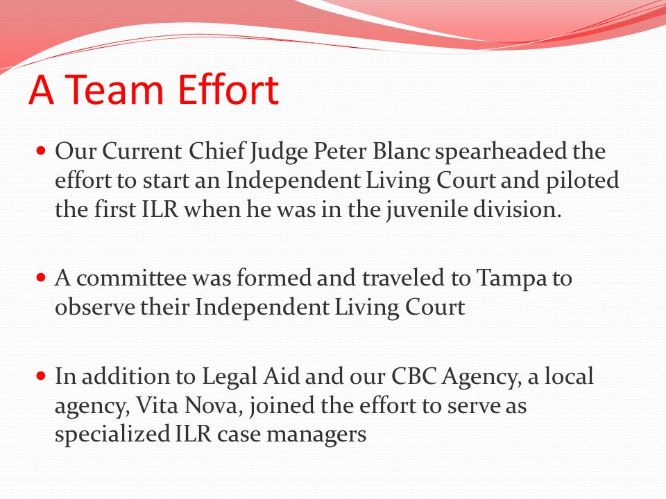 A Team Effort Our Current Chief Judge Peter Blanc spearheaded the effort to start an Independent Living Court and piloted the first ILR when he was in the juvenile division.