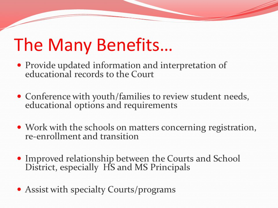 The Many Benefits… Provide updated information and interpretation of educational records to the Court Conference with youth/families to review student needs, educational options and requirements Work with the schools on matters concerning registration, re-enrollment and transition Improved relationship between the Courts and School District, especially HS and MS Principals Assist with specialty Courts/programs