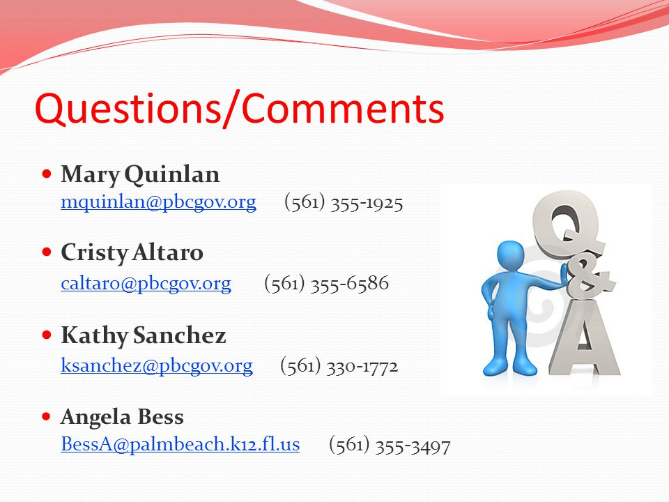 Questions/Comments Mary Quinlan mquinlan@pbcgov.orgmquinlan@pbcgov.org (561) 355-1925 Cristy Altaro caltaro@pbcgov.orgcaltaro@pbcgov.org (561) 355-6586 Kathy Sanchez ksanchez@pbcgov.orgksanchez@pbcgov.org (561) 330-1772 Angela Bess BessA@palmbeach.k12.fl.usBessA@palmbeach.k12.fl.us (561) 355-3497