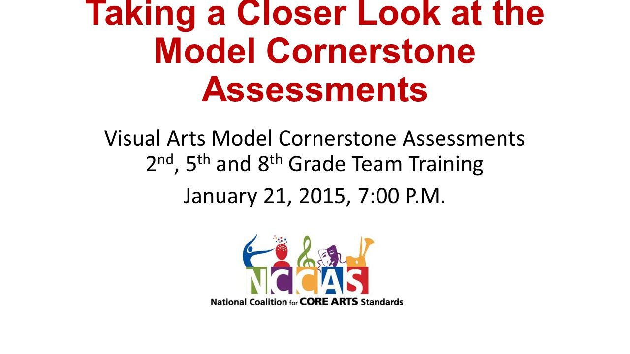 Taking a Closer Look at the Model Cornerstone Assessments Visual Arts Model Cornerstone Assessments 2 nd, 5 th and 8 th Grade Team Training January 21, 2015, 7:00 P.M.